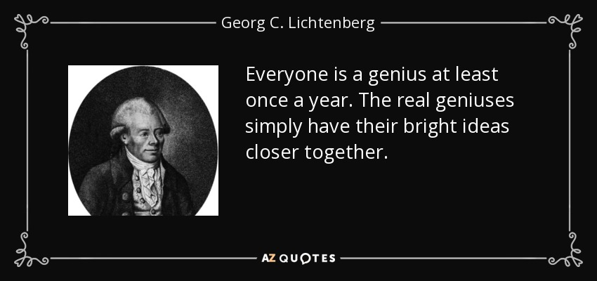 Everyone is a genius at least once a year. The real geniuses simply have their bright ideas closer together. - Georg C. Lichtenberg