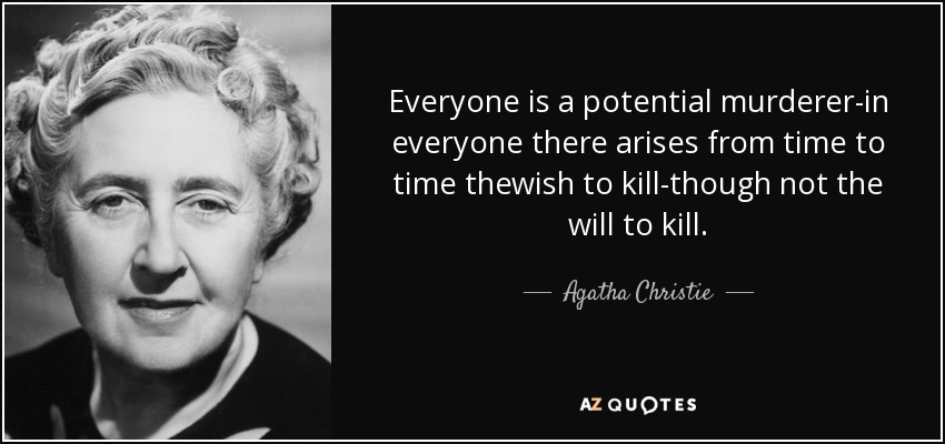 Everyone is a potential murderer-in everyone there arises from time to time thewish to kill-though not the will to kill. - Agatha Christie