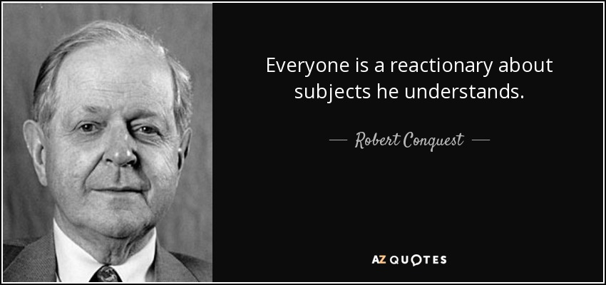 Everyone is a reactionary about subjects he understands. - Robert Conquest