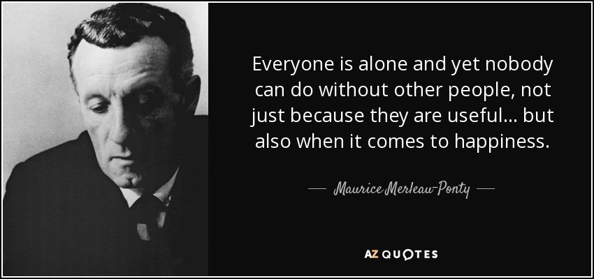 Everyone is alone and yet nobody can do without other people, not just because they are useful... but also when it comes to happiness. - Maurice Merleau-Ponty