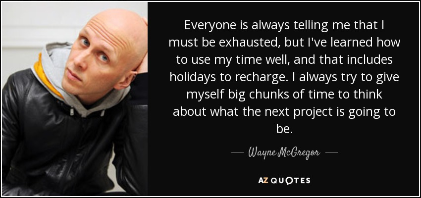 Everyone is always telling me that I must be exhausted, but I've learned how to use my time well, and that includes holidays to recharge. I always try to give myself big chunks of time to think about what the next project is going to be. - Wayne McGregor