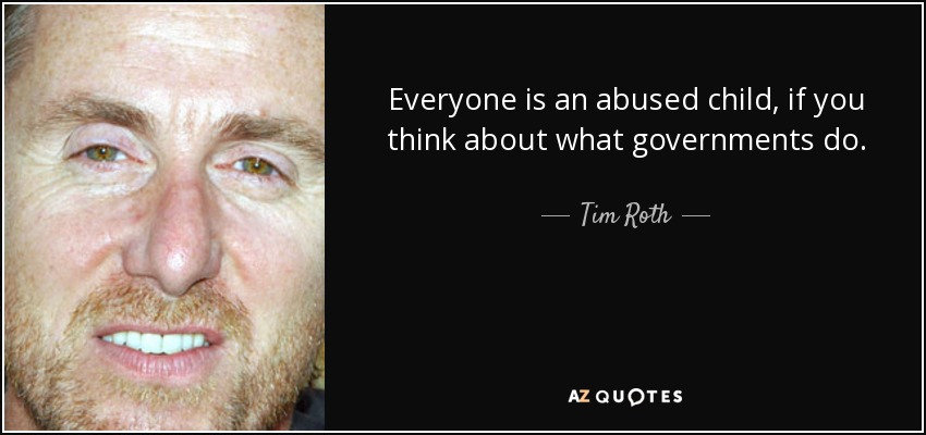 Everyone is an abused child, if you think about what governments do. - Tim Roth