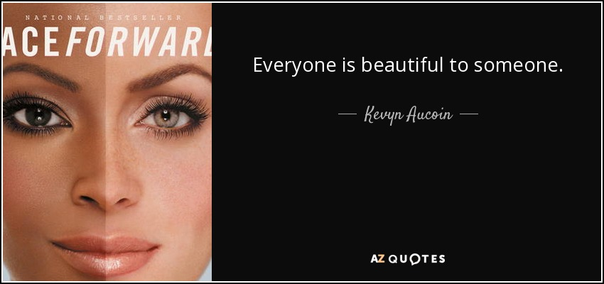 Everyone is beautiful to someone. - Kevyn Aucoin