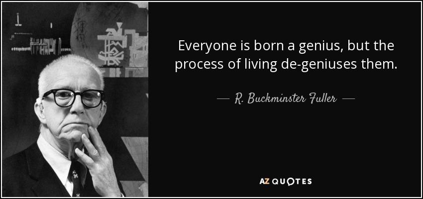 Everyone is born a genius, but the process of living de-geniuses them. - R. Buckminster Fuller