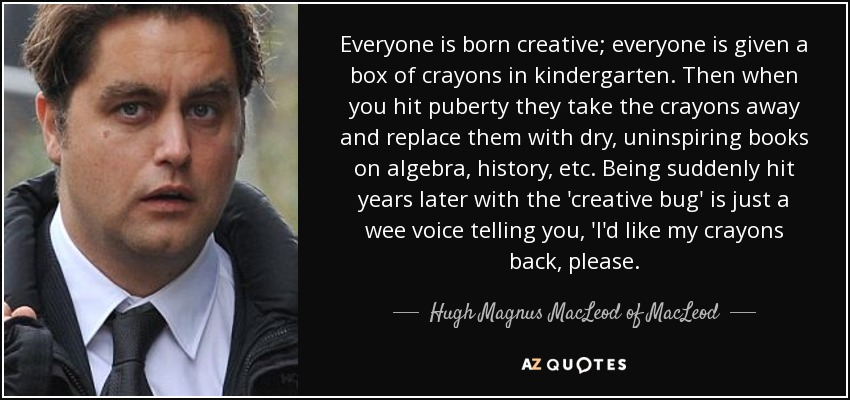 Everyone is born creative; everyone is given a box of crayons in kindergarten. Then when you hit puberty they take the crayons away and replace them with dry, uninspiring books on algebra, history, etc. Being suddenly hit years later with the 'creative bug' is just a wee voice telling you, 'I'd like my crayons back, please. - Hugh Magnus MacLeod of MacLeod