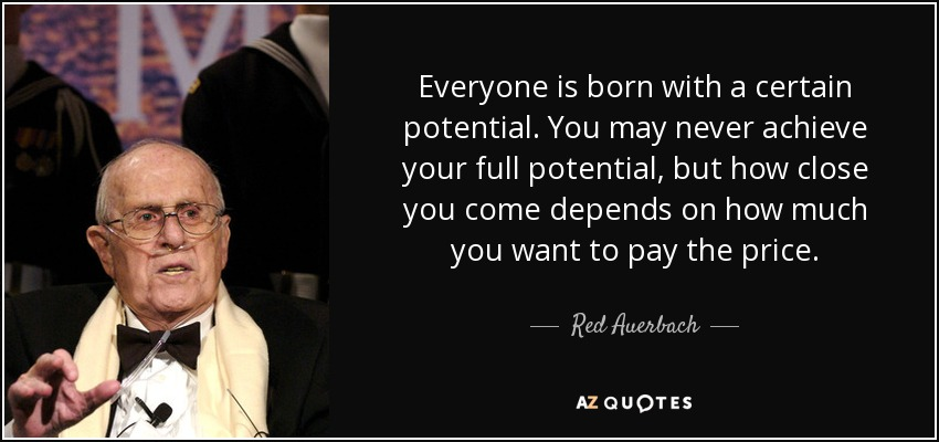 Everyone is born with a certain potential. You may never achieve your full potential, but how close you come depends on how much you want to pay the price. - Red Auerbach