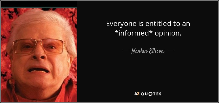 Everyone is entitled to an *informed* opinion. - Harlan Ellison