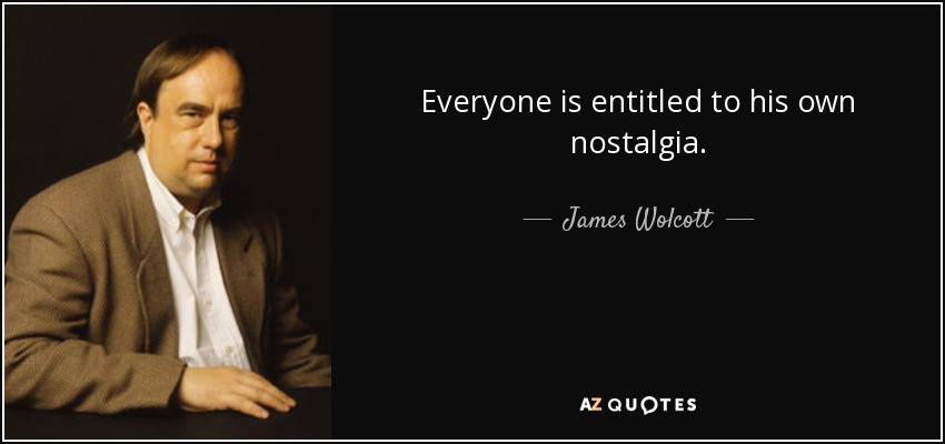 Everyone is entitled to his own nostalgia. - James Wolcott