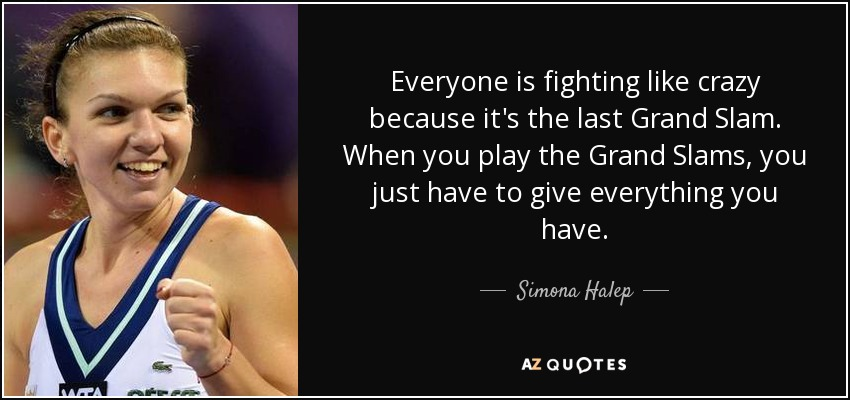 Everyone is fighting like crazy because it's the last Grand Slam. When you play the Grand Slams, you just have to give everything you have. - Simona Halep