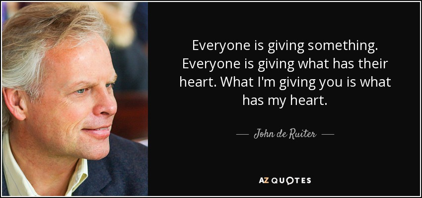Everyone is giving something. Everyone is giving what has their heart. What I'm giving you is what has my heart. - John de Ruiter
