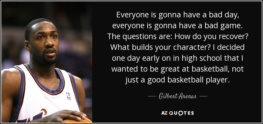 Everyone is gonna have a bad day, everyone is gonna have a bad game. The questions are: How do you recover? What builds your character? I decided one day early on in high school that I wanted to be great at basketball, not just a good basketball player. - Gilbert Arenas