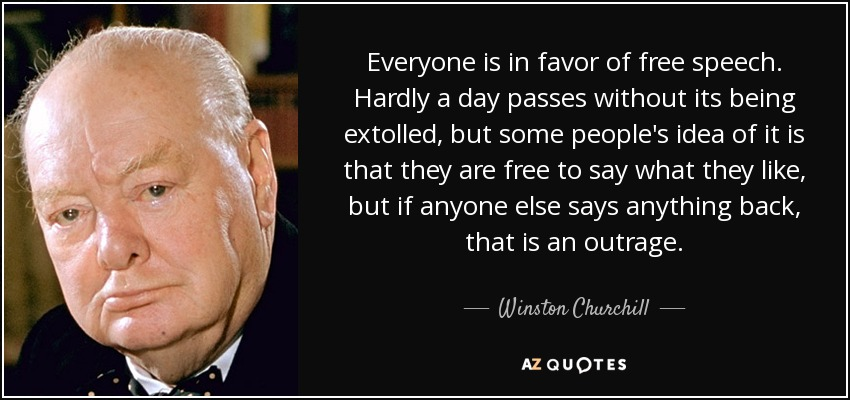 Everyone is in favor of free speech. Hardly a day passes without its being extolled, but some people's idea of it is that they are free to say what they like, but if anyone else says anything back, that is an outrage. - Winston Churchill