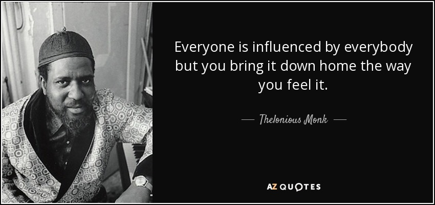 Everyone is influenced by everybody but you bring it down home the way you feel it. - Thelonious Monk