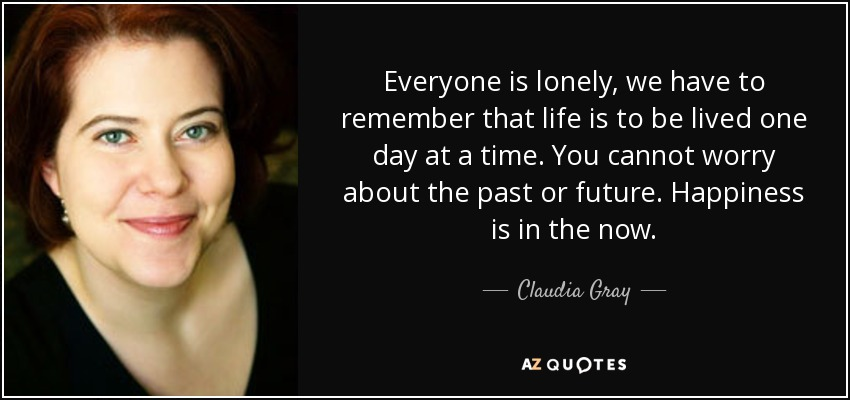 Everyone is lonely, we have to remember that life is to be lived one day at a time. You cannot worry about the past or future. Happiness is in the now. - Claudia Gray