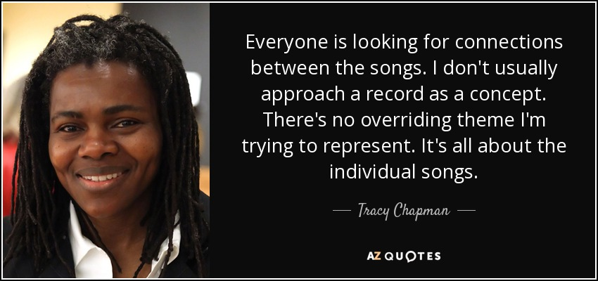 Everyone is looking for connections between the songs. I don't usually approach a record as a concept. There's no overriding theme I'm trying to represent. It's all about the individual songs. - Tracy Chapman