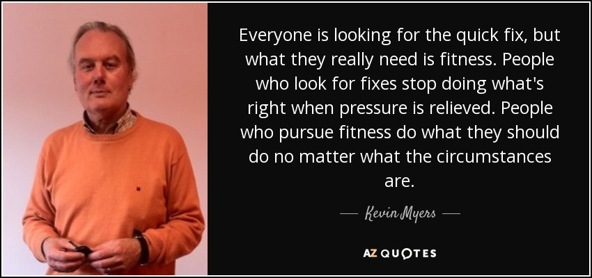 Everyone is looking for the quick fix, but what they really need is fitness. People who look for fixes stop doing what's right when pressure is relieved. People who pursue fitness do what they should do no matter what the circumstances are. - Kevin Myers