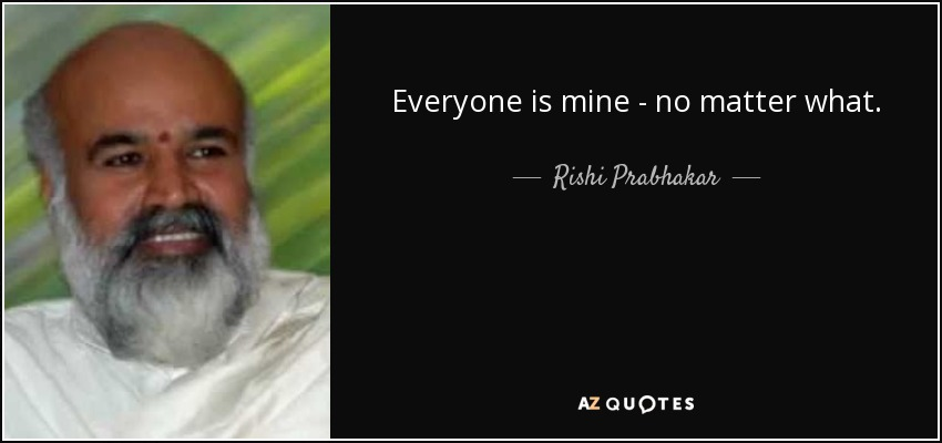 Everyone is mine - no matter what. - Rishi Prabhakar
