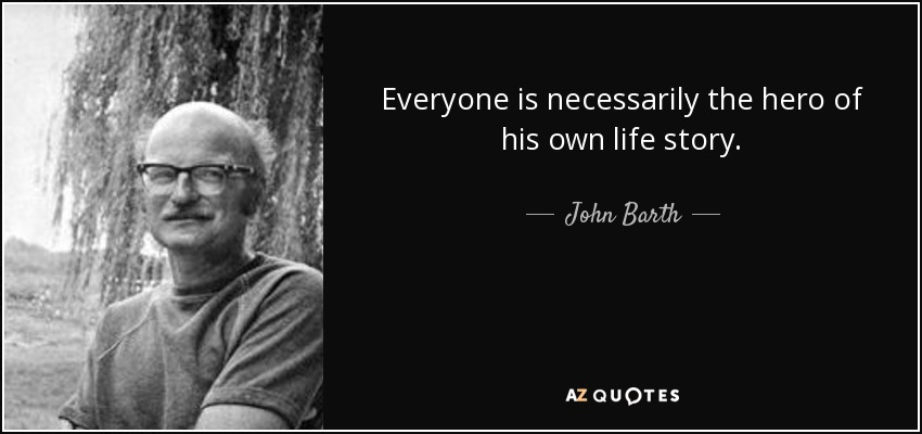 Everyone is necessarily the hero of his own life story. - John Barth