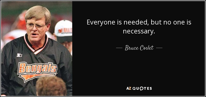Everyone is needed, but no one is necessary. - Bruce Coslet