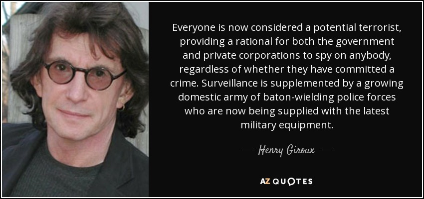 Everyone is now considered a potential terrorist, providing a rational for both the government and private corporations to spy on anybody, regardless of whether they have committed a crime. Surveillance is supplemented by a growing domestic army of baton-wielding police forces who are now being supplied with the latest military equipment. - Henry Giroux