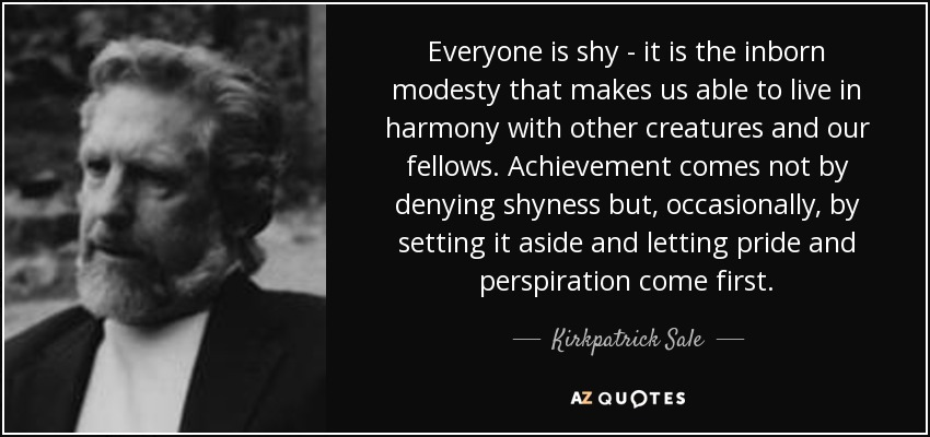 Everyone is shy - it is the inborn modesty that makes us able to live in harmony with other creatures and our fellows. Achievement comes not by denying shyness but, occasionally, by setting it aside and letting pride and perspiration come first. - Kirkpatrick Sale