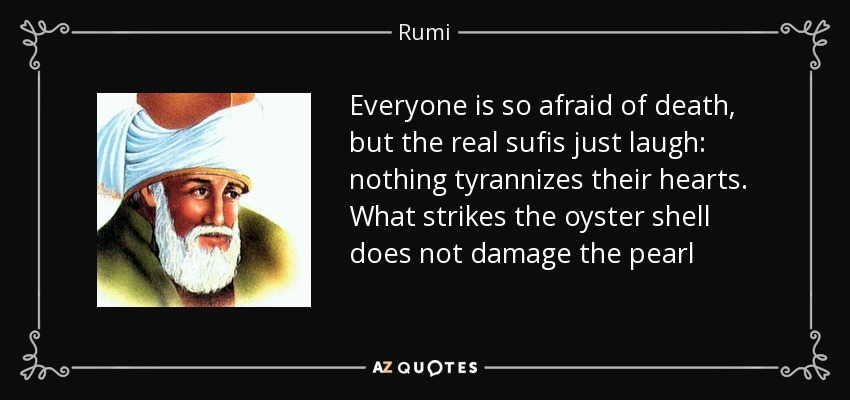 Everyone is so afraid of death, but the real sufis just laugh: nothing tyrannizes their hearts. What strikes the oyster shell does not damage the pearl - Rumi