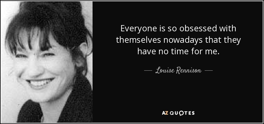 Everyone is so obsessed with themselves nowadays that they have no time for me. - Louise Rennison