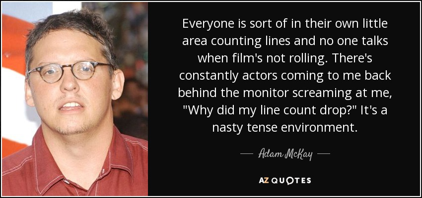 Everyone is sort of in their own little area counting lines and no one talks when film's not rolling. There's constantly actors coming to me back behind the monitor screaming at me,