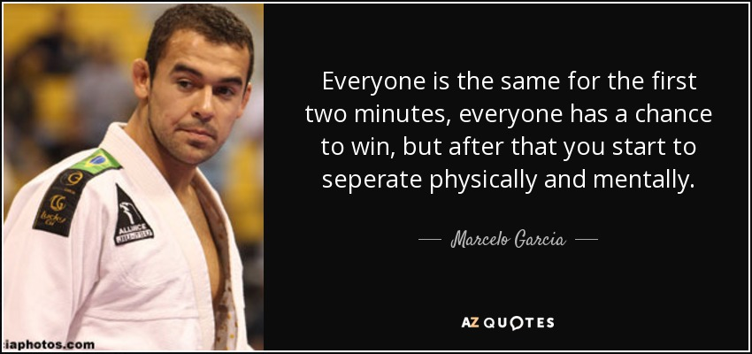 Everyone is the same for the first two minutes, everyone has a chance to win, but after that you start to seperate physically and mentally. - Marcelo Garcia