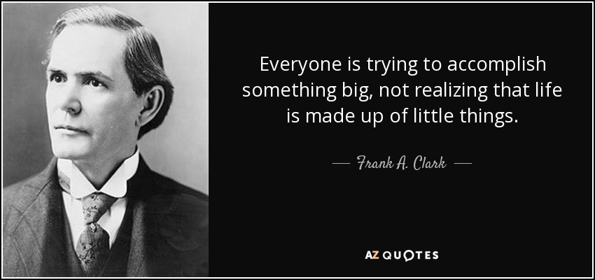 Everyone is trying to accomplish something big, not realizing that life is made up of little things. - Frank A. Clark