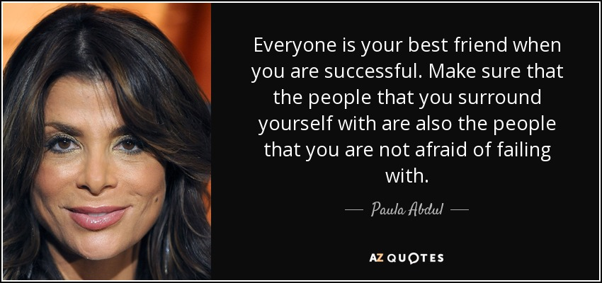 Everyone is your best friend when you are successful. Make sure that the people that you surround yourself with are also the people that you are not afraid of failing with. - Paula Abdul