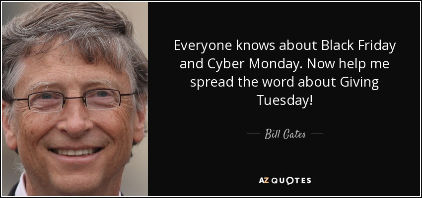 Everyone knows about Black Friday and Cyber Monday. Now help me spread the word about Giving Tuesday! - Bill Gates