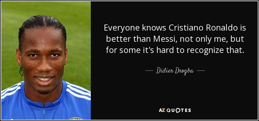 Everyone knows Cristiano Ronaldo is better than Messi, not only me, but for some it's hard to recognize that. - Didier Drogba