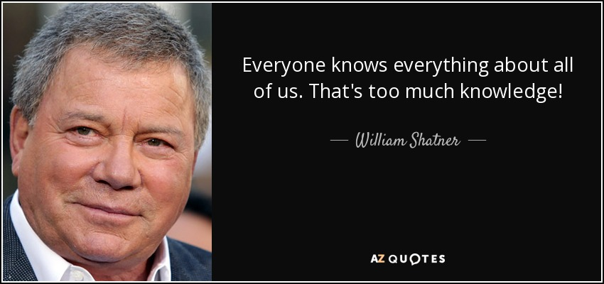 Everyone knows everything about all of us. That's too much knowledge! - William Shatner