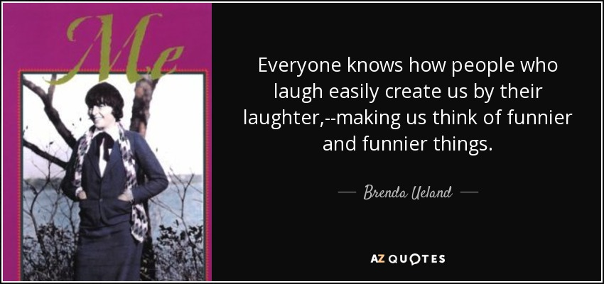 Everyone knows how people who laugh easily create us by their laughter,--making us think of funnier and funnier things. - Brenda Ueland