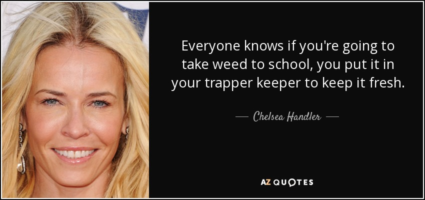Everyone knows if you're going to take weed to school, you put it in your trapper keeper to keep it fresh. - Chelsea Handler