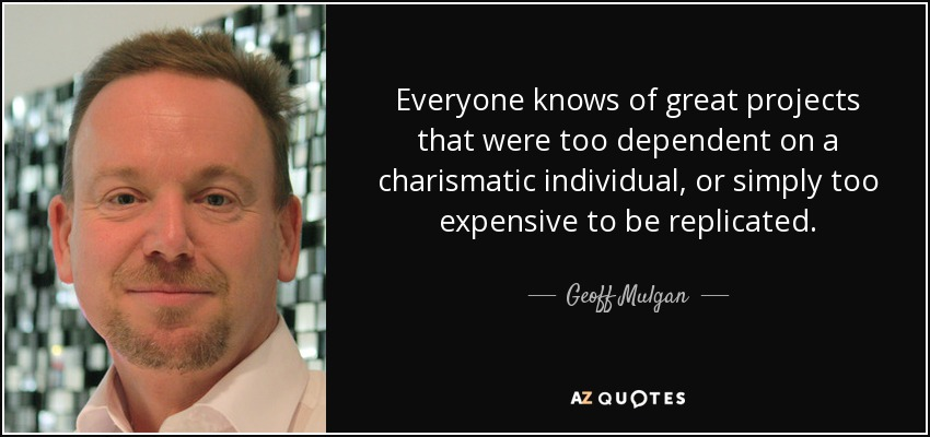 Everyone knows of great projects that were too dependent on a charismatic individual, or simply too expensive to be replicated. - Geoff Mulgan