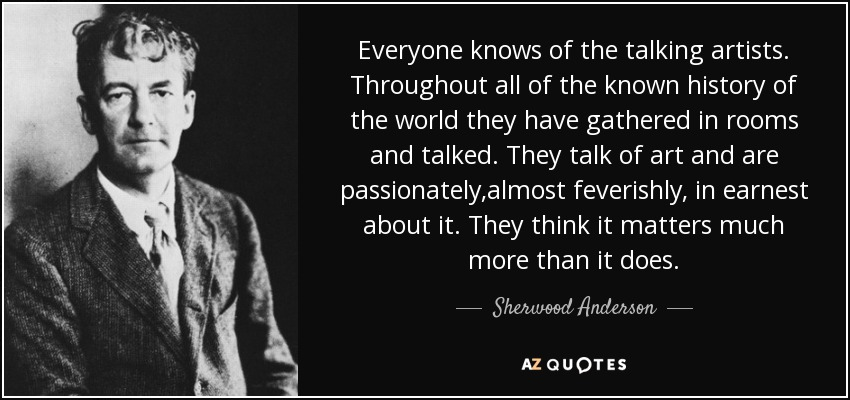 Everyone knows of the talking artists. Throughout all of the known history of the world they have gathered in rooms and talked. They talk of art and are passionately,almost feverishly, in earnest about it. They think it matters much more than it does. - Sherwood Anderson