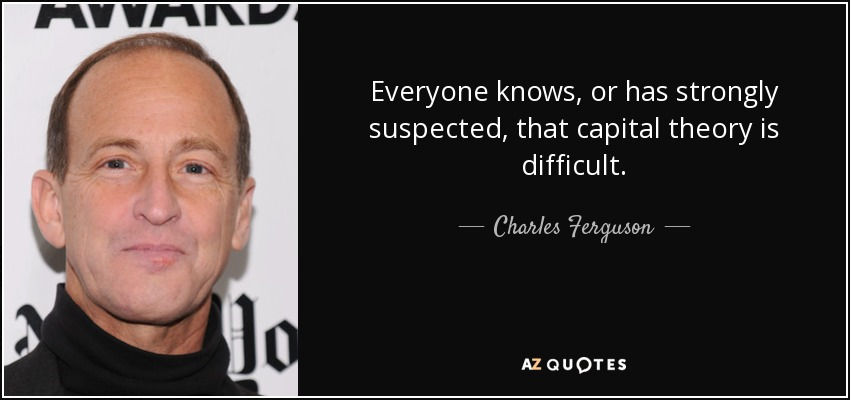 Everyone knows, or has strongly suspected, that capital theory is difficult. - Charles Ferguson