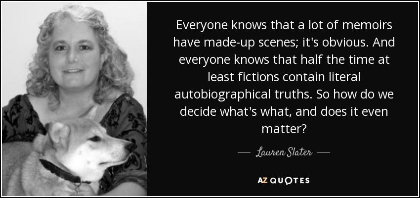 Everyone knows that a lot of memoirs have made-up scenes; it's obvious. And everyone knows that half the time at least fictions contain literal autobiographical truths. So how do we decide what's what, and does it even matter? - Lauren Slater