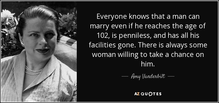 Everyone knows that a man can marry even if he reaches the age of 102, is penniless, and has all his facilities gone. There is always some woman willing to take a chance on him. - Amy Vanderbilt