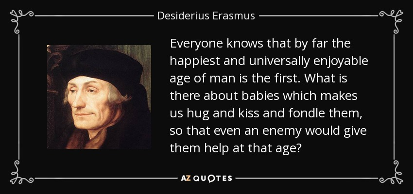 Everyone knows that by far the happiest and universally enjoyable age of man is the first. What is there about babies which makes us hug and kiss and fondle them, so that even an enemy would give them help at that age? - Desiderius Erasmus