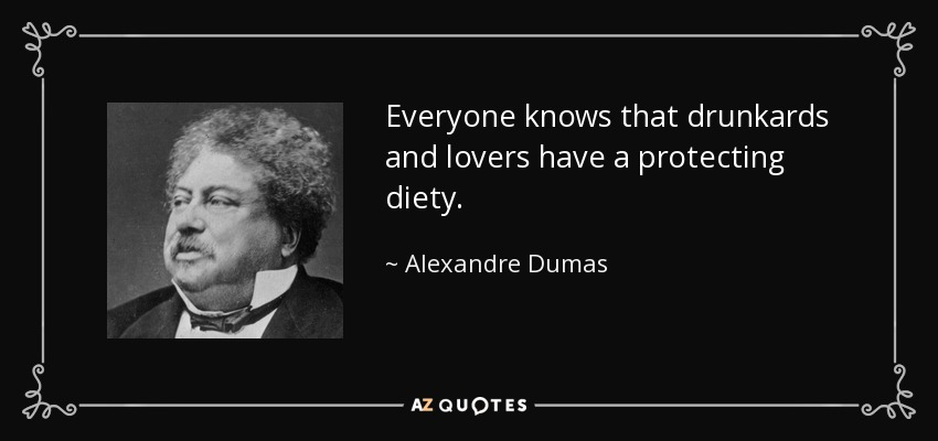 Everyone knows that drunkards and lovers have a protecting diety. - Alexandre Dumas