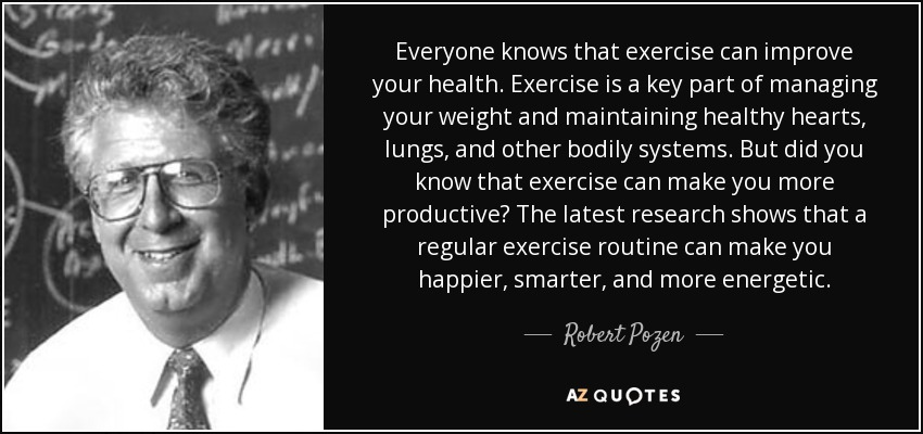 Everyone knows that exercise can improve your health. Exercise is a key part of managing your weight and maintaining healthy hearts, lungs, and other bodily systems. But did you know that exercise can make you more productive? The latest research shows that a regular exercise routine can make you happier, smarter, and more energetic. - Robert Pozen