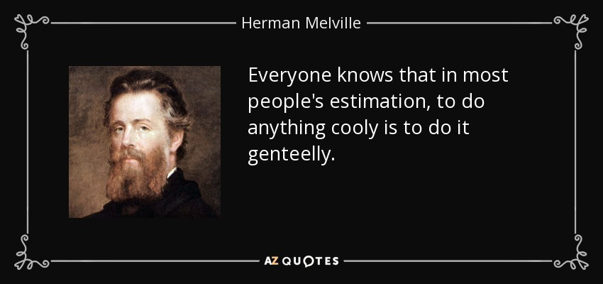 Everyone knows that in most people's estimation, to do anything cooly is to do it genteelly. - Herman Melville