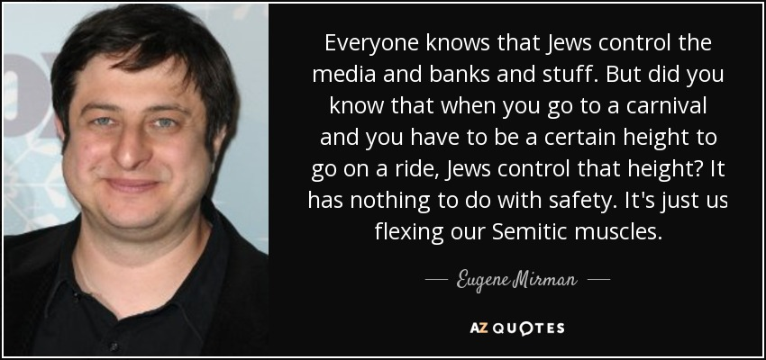 Everyone knows that Jews control the media and banks and stuff. But did you know that when you go to a carnival and you have to be a certain height to go on a ride, Jews control that height? It has nothing to do with safety. It's just us flexing our Semitic muscles. - Eugene Mirman
