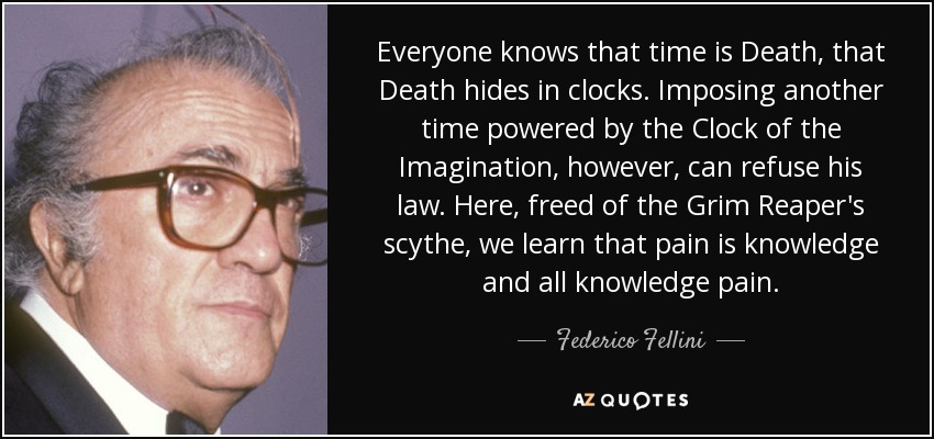 Everyone knows that time is Death, that Death hides in clocks. Imposing another time powered by the Clock of the Imagination, however, can refuse his law. Here, freed of the Grim Reaper's scythe, we learn that pain is knowledge and all knowledge pain. - Federico Fellini
