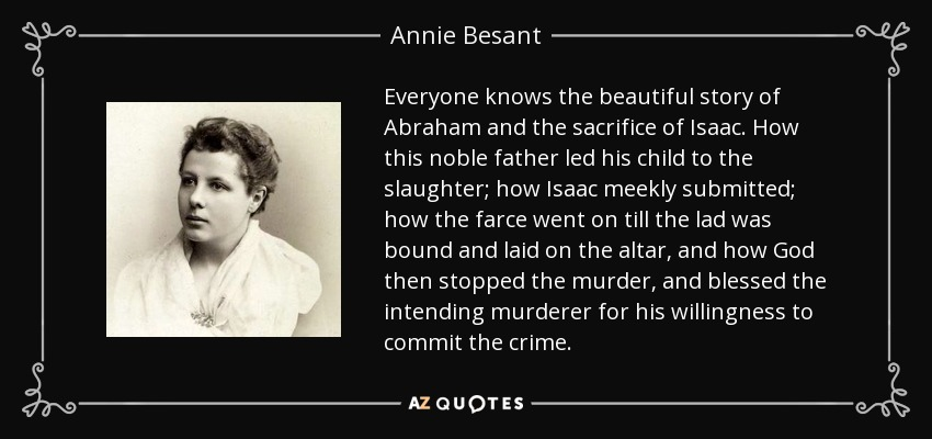 Everyone knows the beautiful story of Abraham and the sacrifice of Isaac. How this noble father led his child to the slaughter; how Isaac meekly submitted; how the farce went on till the lad was bound and laid on the altar, and how God then stopped the murder, and blessed the intending murderer for his willingness to commit the crime. - Annie Besant