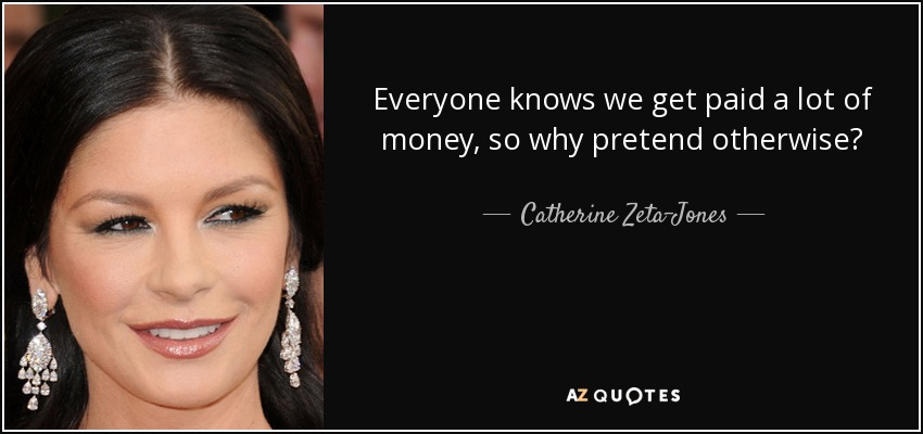 Everyone knows we get paid a lot of money, so why pretend otherwise? - Catherine Zeta-Jones