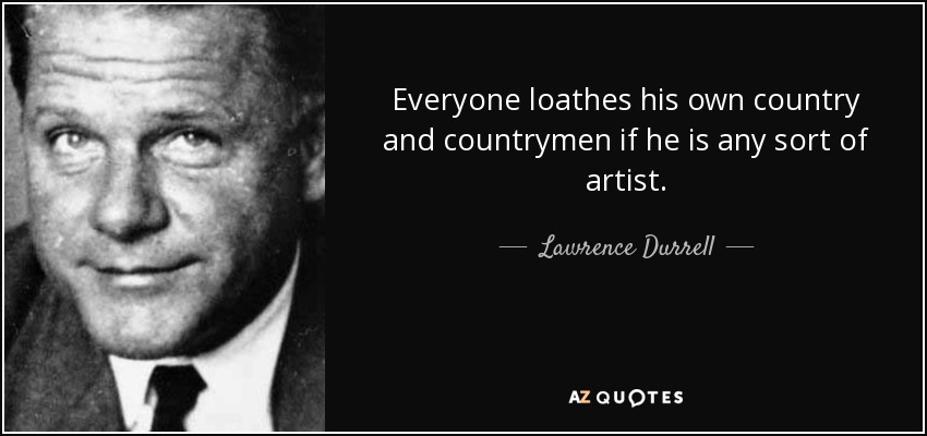 Everyone loathes his own country and countrymen if he is any sort of artist. - Lawrence Durrell